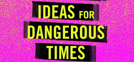 Dangerous Ideas for Dangerous Times 31 May & 1 June
